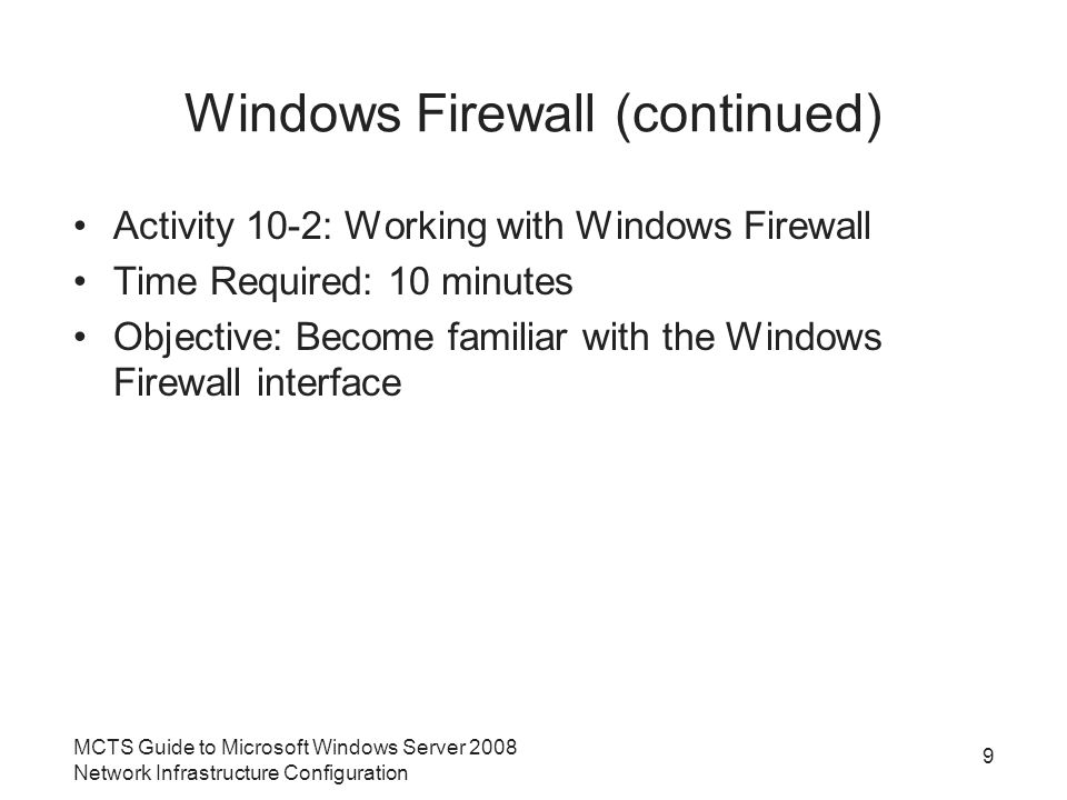 Windows Firewall (continued) Windows Firewall with Advanced Security –Provides a more robust interface for managing the firewall policies in detail –Used to manage Windows Firewall based on port, services, applications, and protocols MCTS Guide to Microsoft Windows Server 2008 Network Infrastructure Configuration 10