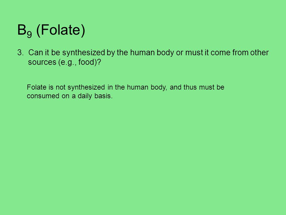 B 9 (Folate) 3. Can it be synthesized by the human body or must it come from other sources (e.g., food)? Folate is not synthesized in the human body,