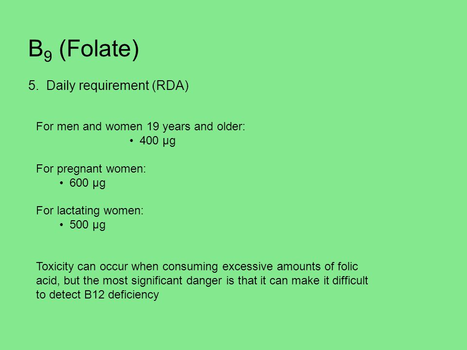 B 9 (Folate) 5. Daily requirement (RDA) For men and women 19 years and older: 400 µg For pregnant women: 600 µg For lactating women: 500 µg Toxicity c