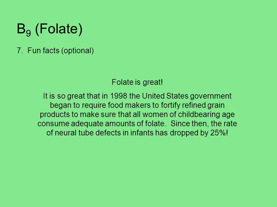 B 9 (Folate) 7. Fun facts (optional) Folate is great! It is so great that in 1998 the United States government began to require food makers to fortify