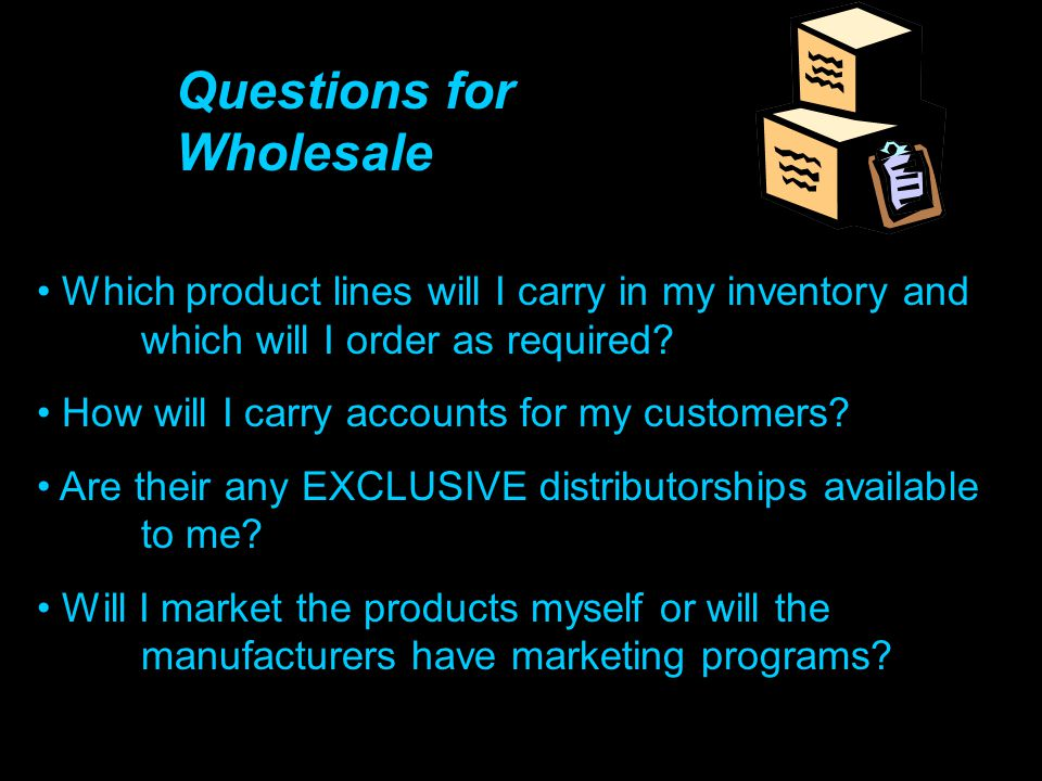 Questions for Wholesale Which product lines will I carry in my inventory and which will I order as required? How will I carry accounts for my customer