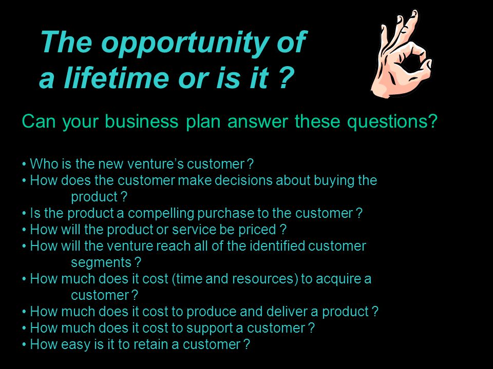 The opportunity of a lifetime or is it ? Can your business plan answer these questions? Who is the new venture's customer ? How does the customer make