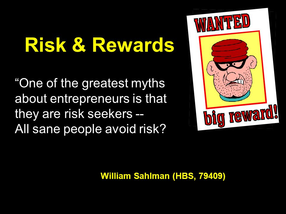 "Risk & Rewards ""One of the greatest myths about entrepreneurs is that they are risk seekers -- All sane people avoid risk? William Sahlman (HBS, 79409"