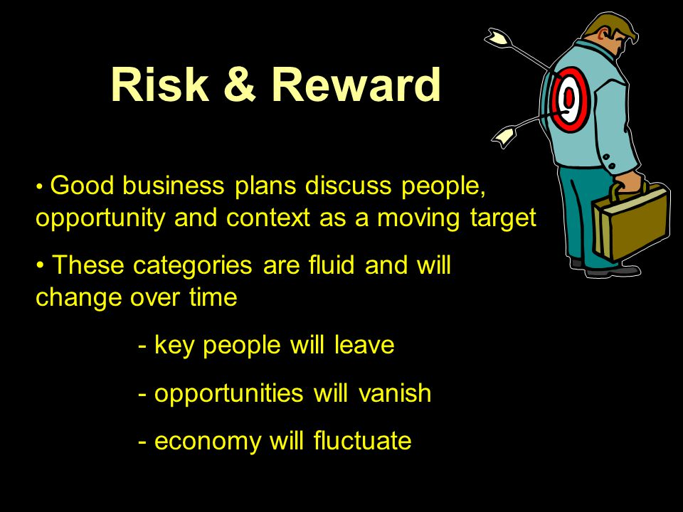 Risk & Reward Good business plans discuss people, opportunity and context as a moving target These categories are fluid and will change over time - ke