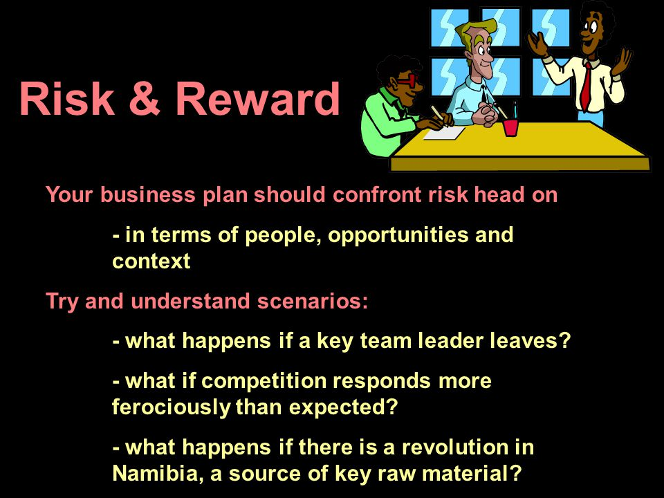 Risk & Reward Your business plan should confront risk head on - in terms of people, opportunities and context Try and understand scenarios: - what hap