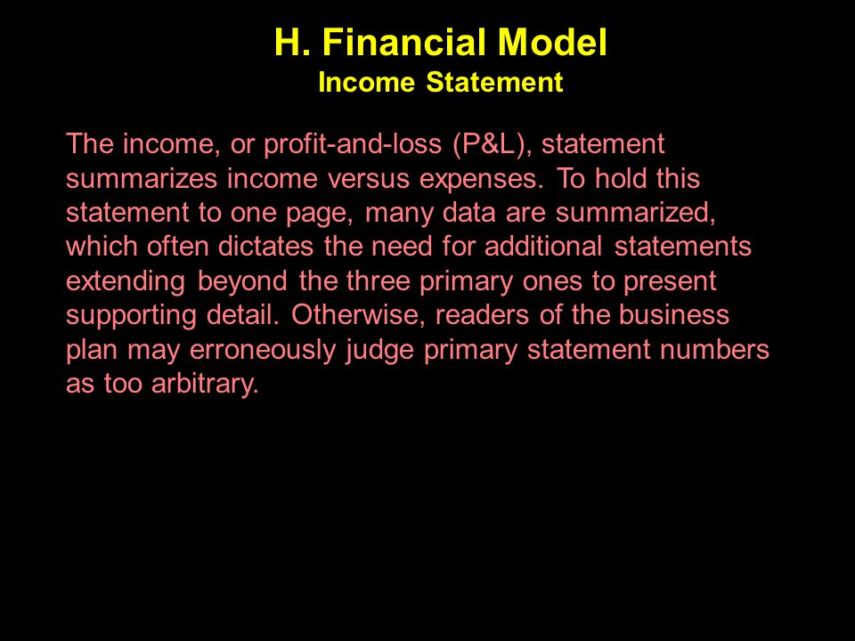 H. Financial Model Income Statement The income, or profit-and-loss (P&L), statement summarizes income versus expenses. To hold this statement to one p