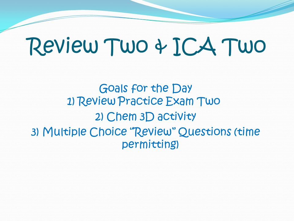 "Review Two & ICA Two Goals for the Day 1) Review Practice Exam Two 2) Chem 3D activity 3) Multiple Choice ""Review"" Questions (time permitting)"