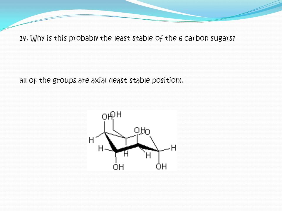 14. Why is this probably the least stable of the 6 carbon sugars? all of the groups are axial (least stable position).