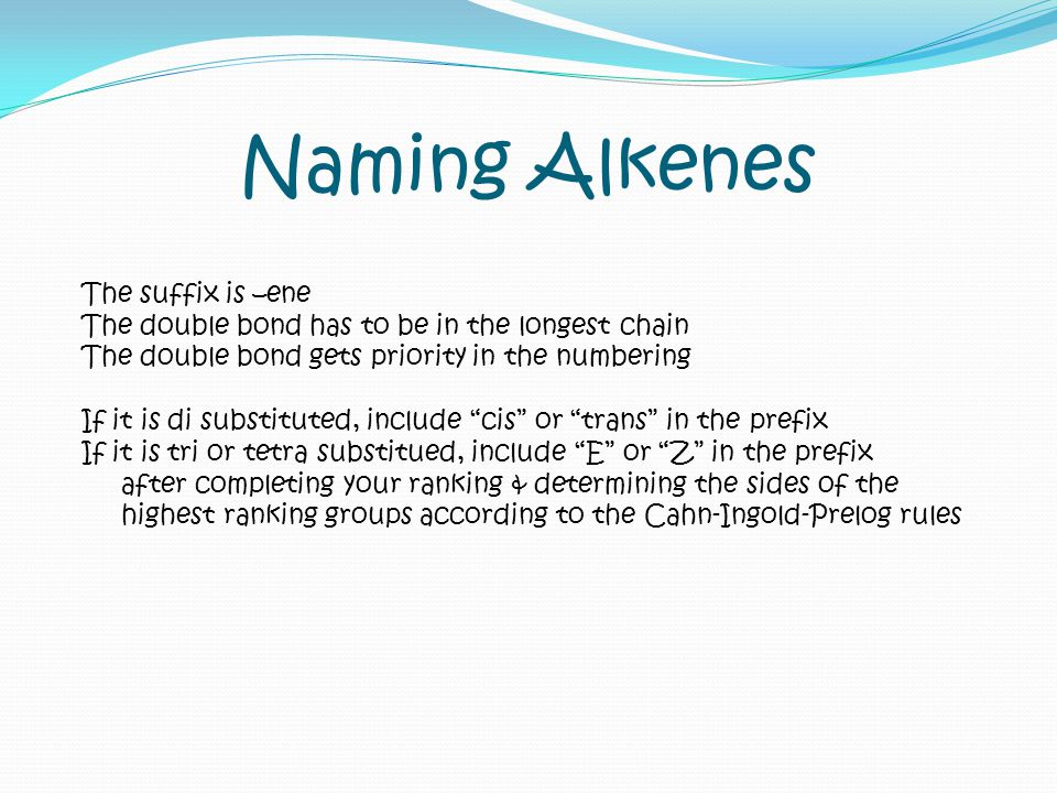 Naming Alkenes The suffix is –ene The double bond has to be in the longest chain The double bond gets priority in the numbering If it is di substitute
