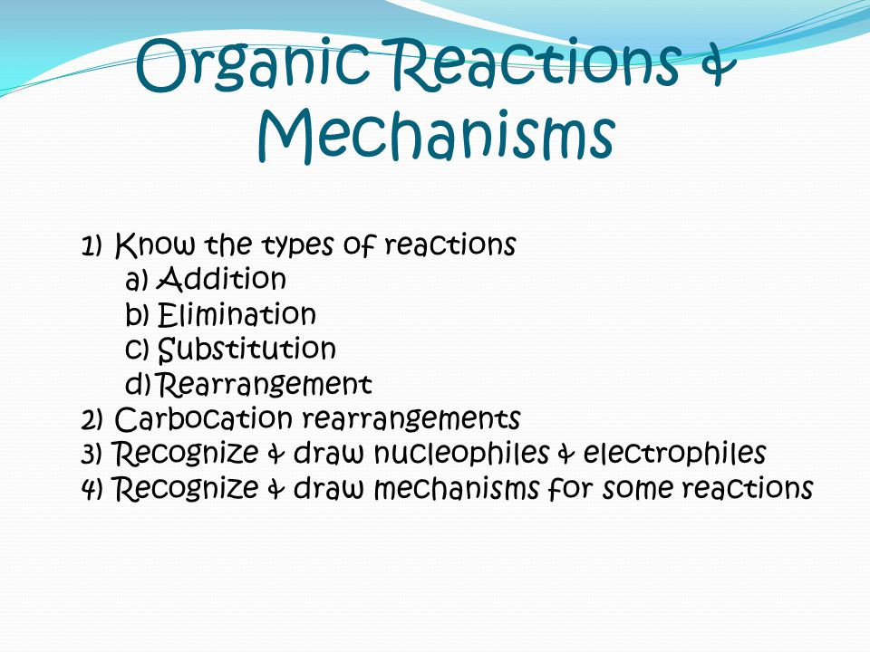Organic Reactions & Mechanisms 1)Know the types of reactions a)Addition b)Elimination c)Substitution d)Rearrangement 2)Carbocation rearrangements 3)Recognize & draw nucleophiles & electrophiles 4)Recognize & draw mechanisms for some reactions