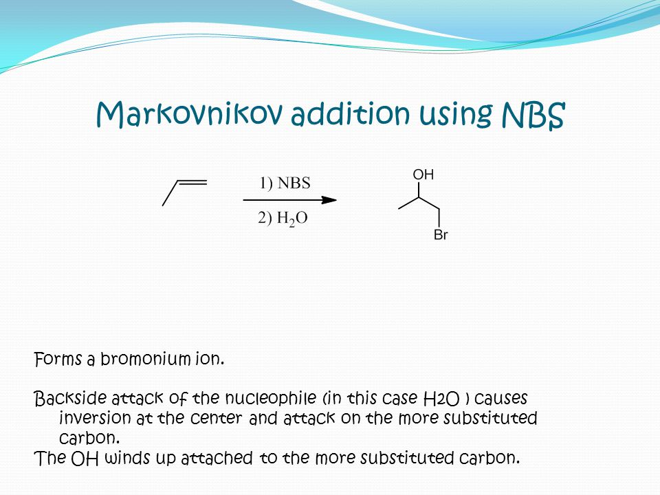 Markovnikov addition using NBS Forms a bromonium ion. Backside attack of the nucleophile (in this case H2O ) causes inversion at the center and attack