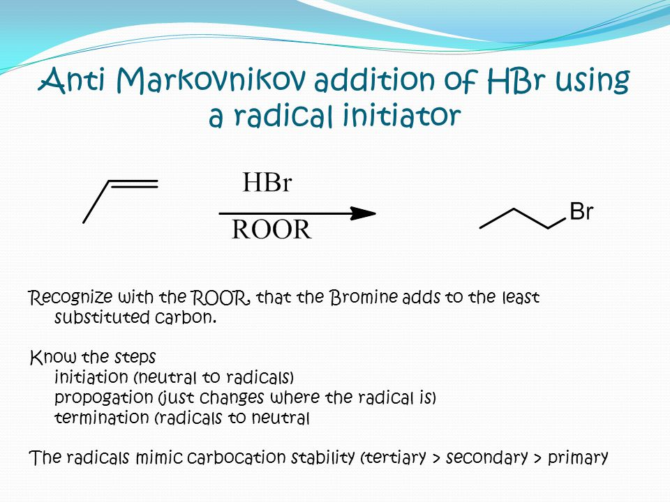 Anti Markovnikov addition of HBr using a radical initiator Recognize with the ROOR, that the Bromine adds to the least substituted carbon. Know the st
