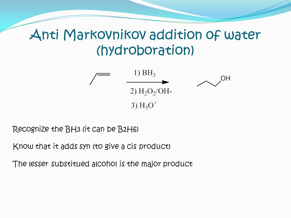 Anti Markovnikov addition of water (hydroboration) Recognize the BH3 (it can be B2H6) Know that it adds syn (to give a cis product) The lesser substit