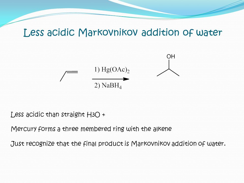 Less acidic Markovnikov addition of water Less acidic than straight H3O + Mercury forms a three membered ring with the alkene Just recognize that the final product is Markovnikov addition of water.