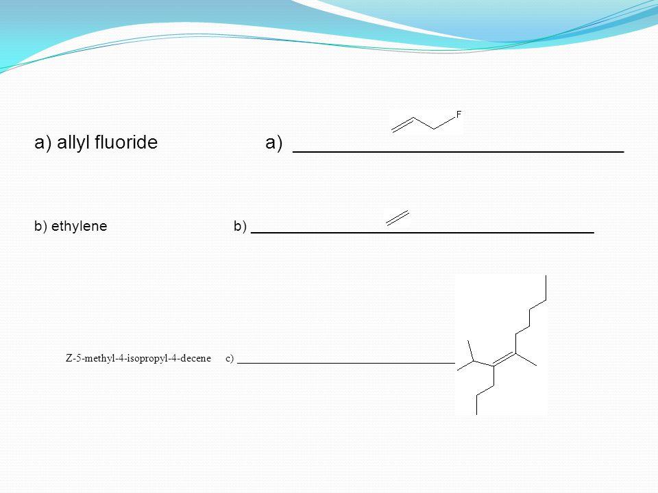 a) allyl fluoride a) _______________________________ b) ethylene b) __________________________________________ Z-5-methyl-4-isopropyl-4-decene c) __________________________________________