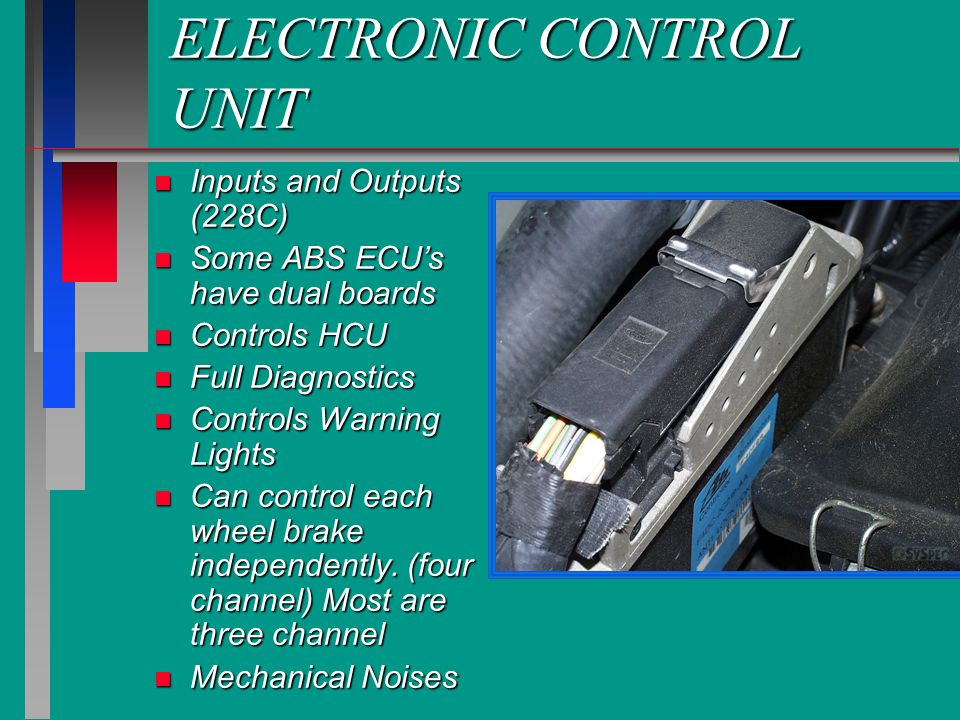 ELECTRONIC CONTROL UNIT n Inputs and Outputs (228C) n Some ABS ECU's have dual boards n Controls HCU n Full Diagnostics n Controls Warning Lights n Can control each wheel brake independently.