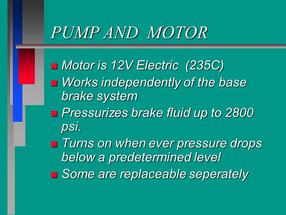 PUMP AND MOTOR n Motor is 12V Electric (235C) n Works independently of the base brake system n Pressurizes brake fluid up to 2800 psi.