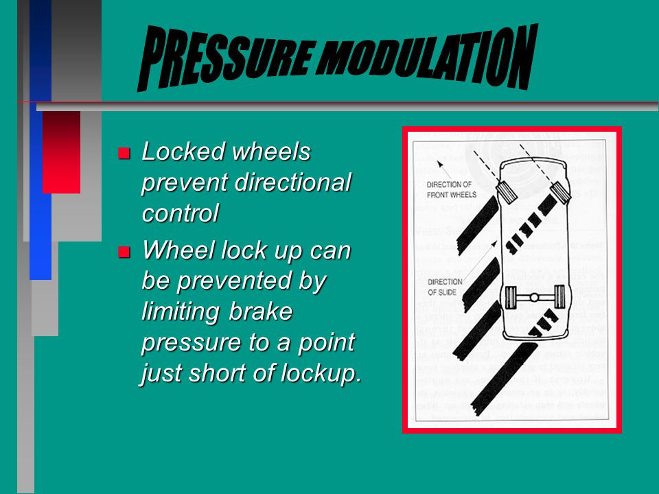 n Locked wheels prevent directional control n Wheel lock up can be prevented by limiting brake pressure to a point just short of lockup.