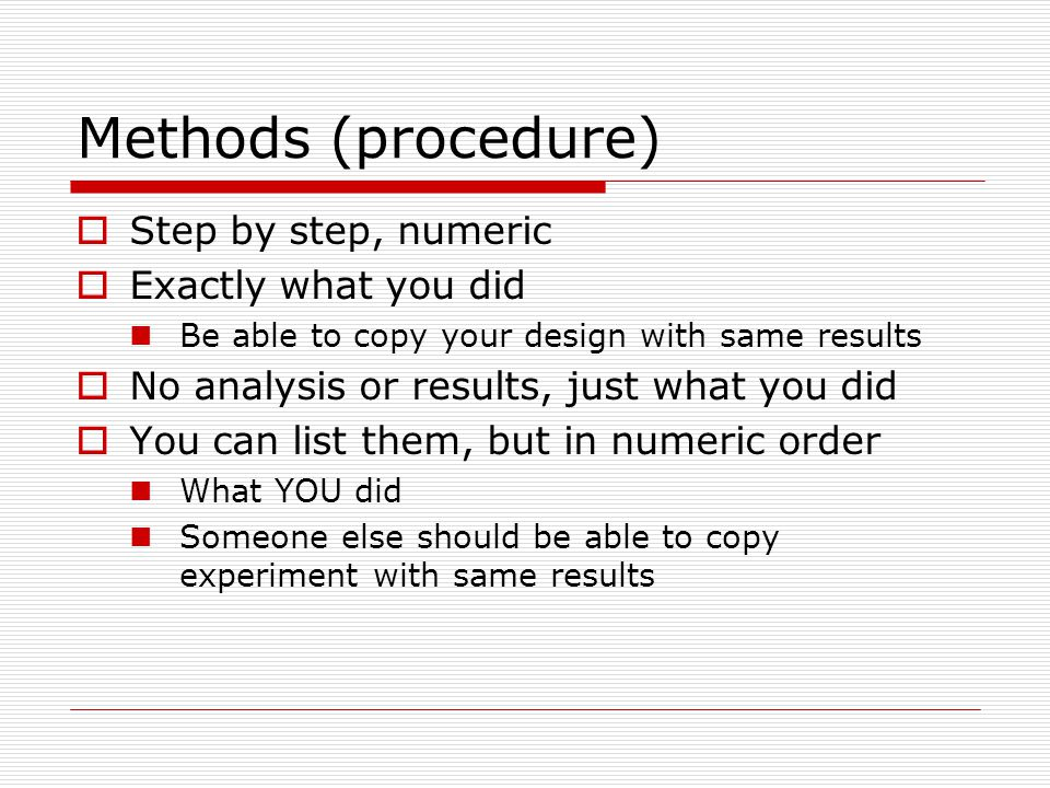 Methods (procedure)  Step by step, numeric  Exactly what you did Be able to copy your design with same results  No analysis or results, just what y