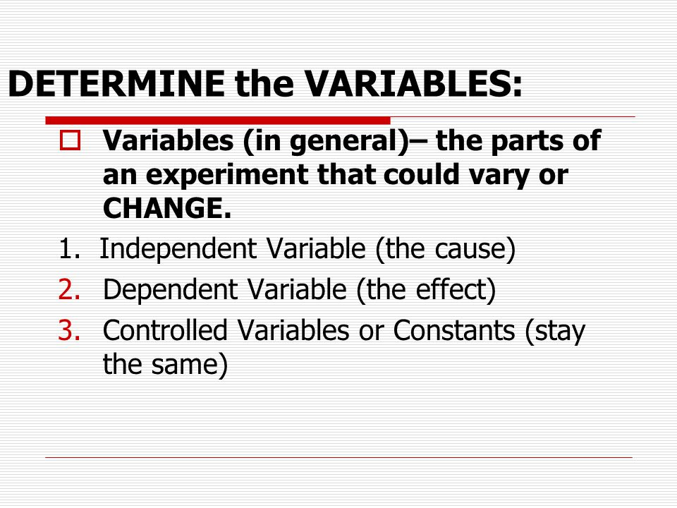 DETERMINE the VARIABLES:  Variables (in general)– the parts of an experiment that could vary or CHANGE. 1. Independent Variable (the cause) 2.Depende