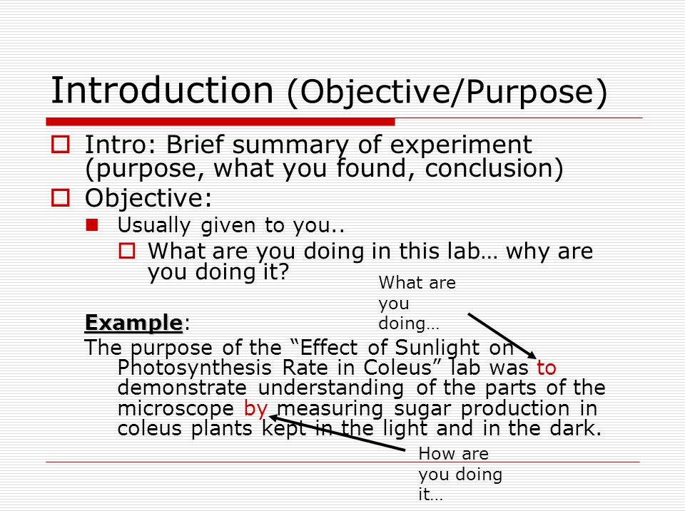 Introduction (Objective/Purpose)  Intro: Brief summary of experiment (purpose, what you found, conclusion)  Objective: Usually given to you..  What