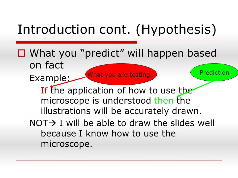 "Introduction cont. (Hypothesis)  What you ""predict"" will happen based on fact Example: If the application of how to use the microscope is understood"