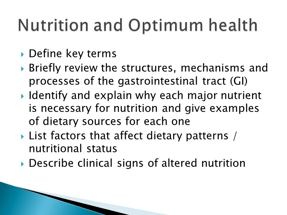  Define key terms  Briefly review the structures, mechanisms and processes of the gastrointestinal tract (GI)  Identify and explain why each major nutrient is necessary for nutrition and give examples of dietary sources for each one  List factors that affect dietary patterns / nutritional status  Describe clinical signs of altered nutrition