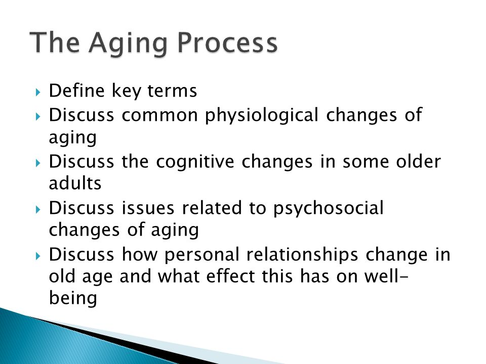  Define key terms  Discuss common physiological changes of aging  Discuss the cognitive changes in some older adults  Discuss issues related to psychosocial changes of aging  Discuss how personal relationships change in old age and what effect this has on well- being