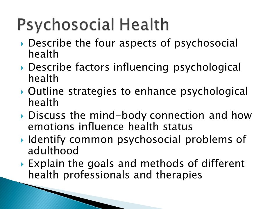  Describe the four aspects of psychosocial health  Describe factors influencing psychological health  Outline strategies to enhance psychological health  Discuss the mind-body connection and how emotions influence health status  Identify common psychosocial problems of adulthood  Explain the goals and methods of different health professionals and therapies