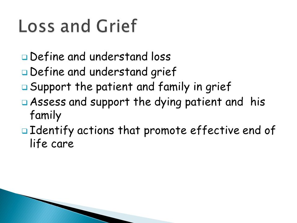  Define and understand loss  Define and understand grief  Support the patient and family in grief  Assess and support the dying patient and his family  Identify actions that promote effective end of life care