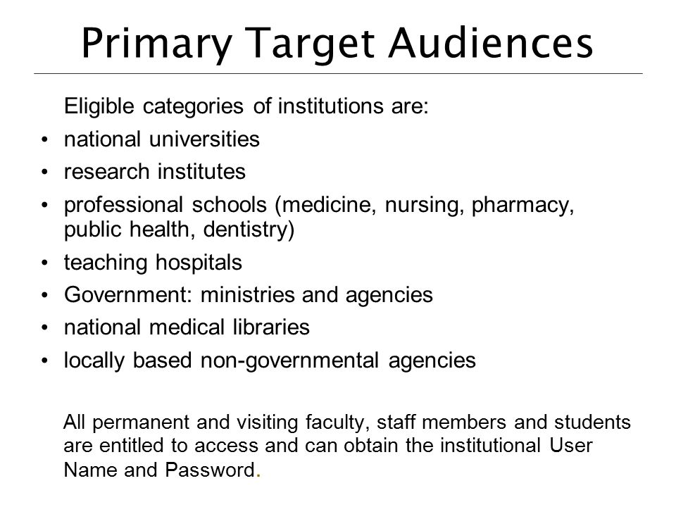 Primary Target Audiences Eligible categories of institutions are: national universities research institutes professional schools (medicine, nursing, p