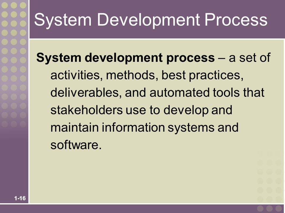 1-16 System Development Process System development process – a set of activities, methods, best practices, deliverables, and automated tools that stakeholders use to develop and maintain information systems and software.