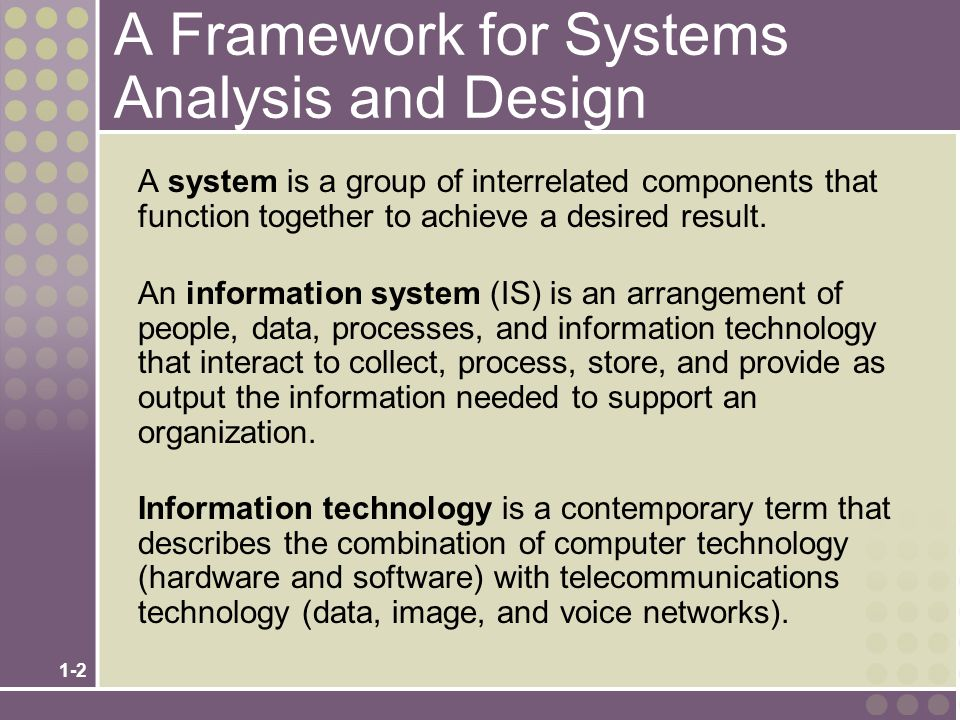 1-2 A Framework for Systems Analysis and Design A system is a group of interrelated components that function together to achieve a desired result.