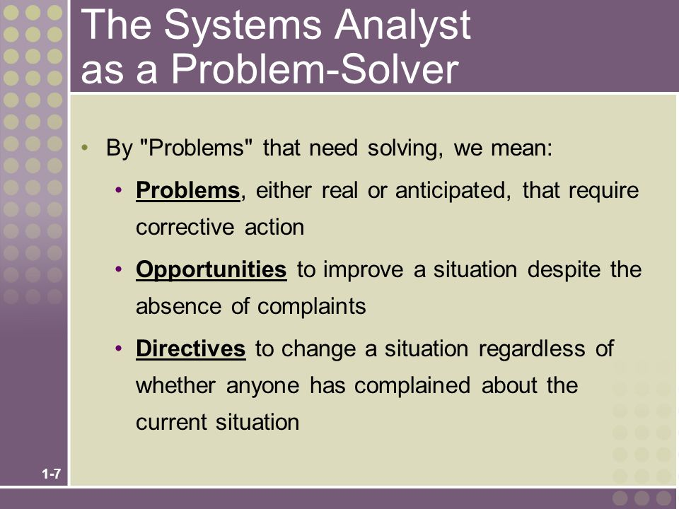 1-7 The Systems Analyst as a Problem-Solver By Problems that need solving, we mean: Problems, either real or anticipated, that require corrective action Opportunities to improve a situation despite the absence of complaints Directives to change a situation regardless of whether anyone has complained about the current situation