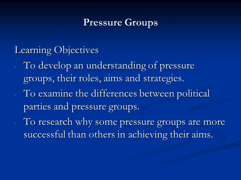 Pressure Groups Learning Objectives - To develop an understanding of pressure groups, their roles, aims and strategies. - To examine the differences b