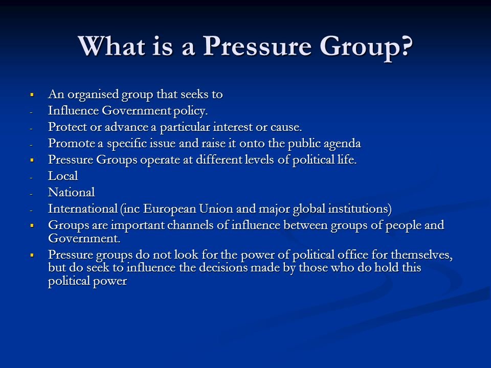 What is a Pressure Group?  An organised group that seeks to - Influence Government policy. - Protect or advance a particular interest or cause. - Pro