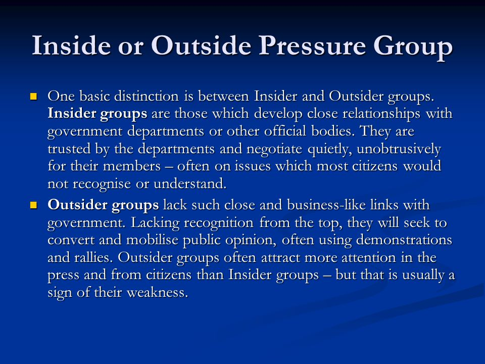 Inside or Outside Pressure Group One basic distinction is between Insider and Outsider groups. Insider groups are those which develop close relationsh