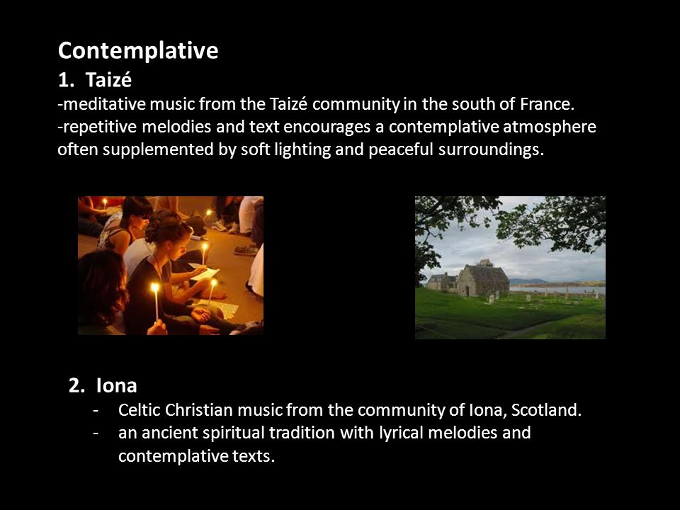 Contemplative 1. Taizé -meditative music from the Taizé community in the south of France. -repetitive melodies and text encourages a contemplative atm