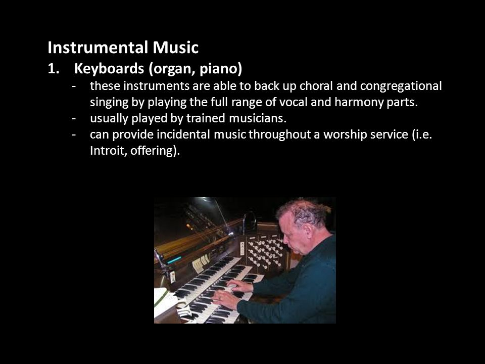 Instrumental Music 1. Keyboards (organ, piano) -these instruments are able to back up choral and congregational singing by playing the full range of v