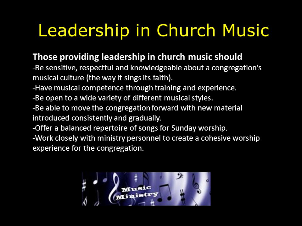 Leadership in Church Music Those providing leadership in church music should -Be sensitive, respectful and knowledgeable about a congregation's musica