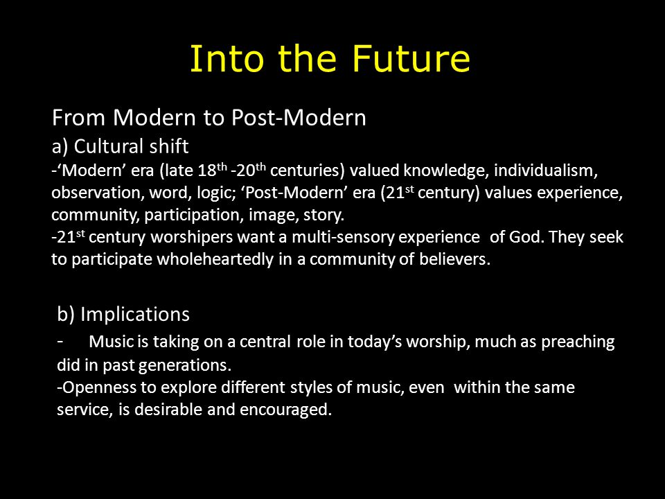 Into the Future From Modern to Post-Modern a) Cultural shift -'Modern' era (late 18 th -20 th centuries) valued knowledge, individualism, observation,