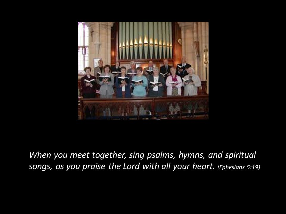 When you meet together, sing psalms, hymns, and spiritual songs, as you praise the Lord with all your heart. (Ephesians 5:19)