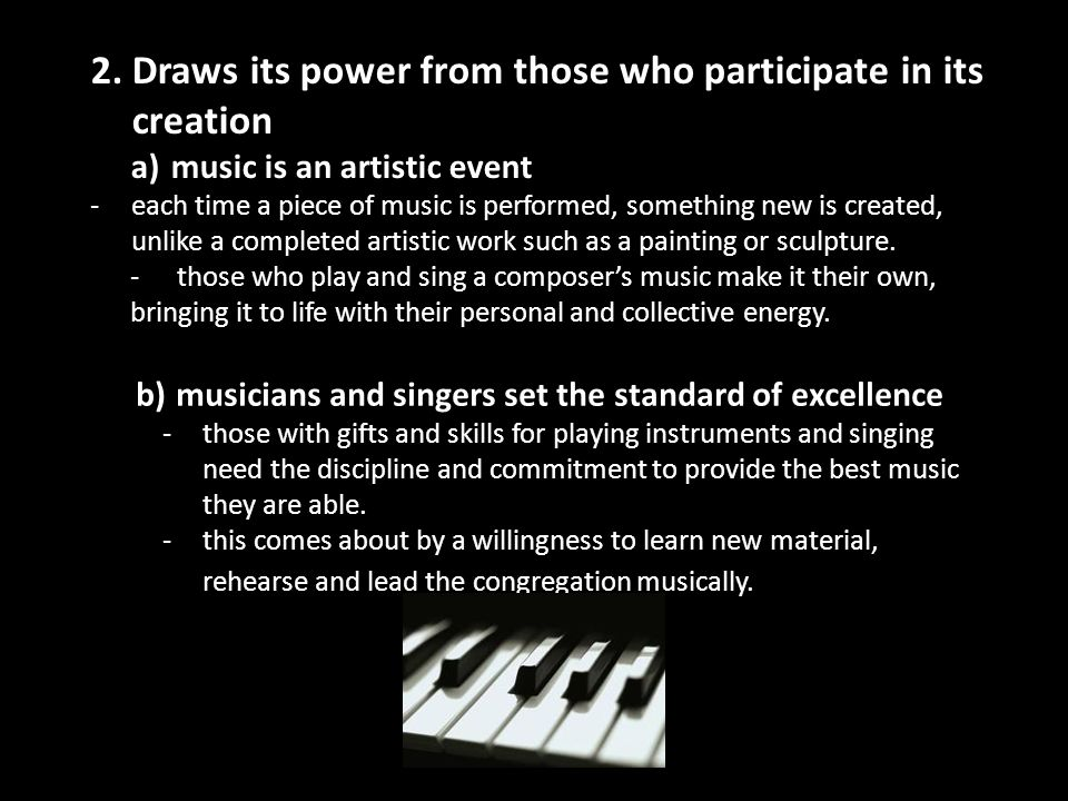 2. Draws its power from those who participate in its creation a)music is an artistic event -each time a piece of music is performed, something new is