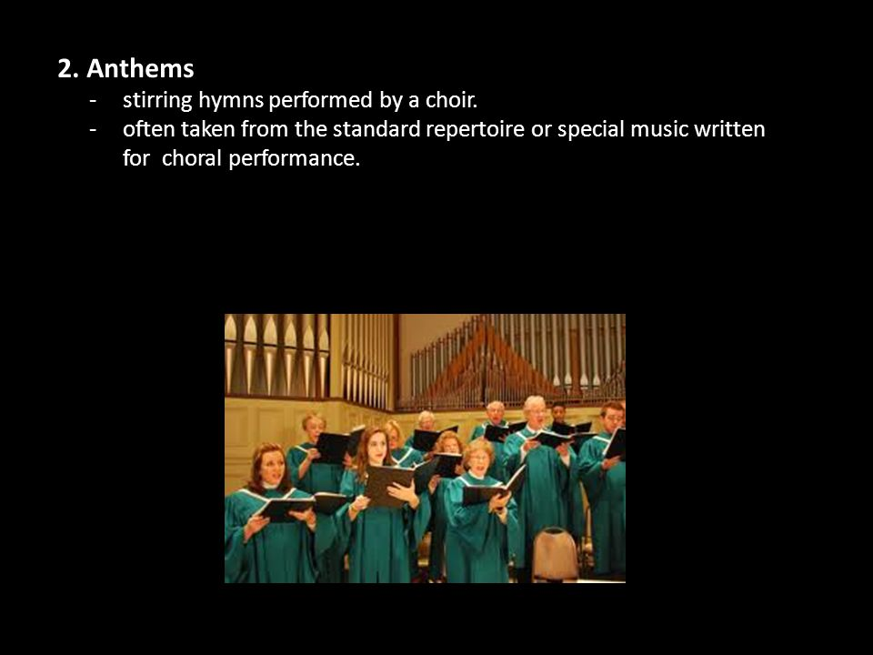 2. Anthems -stirring hymns performed by a choir. -often taken from the standard repertoire or special music written for choral performance.