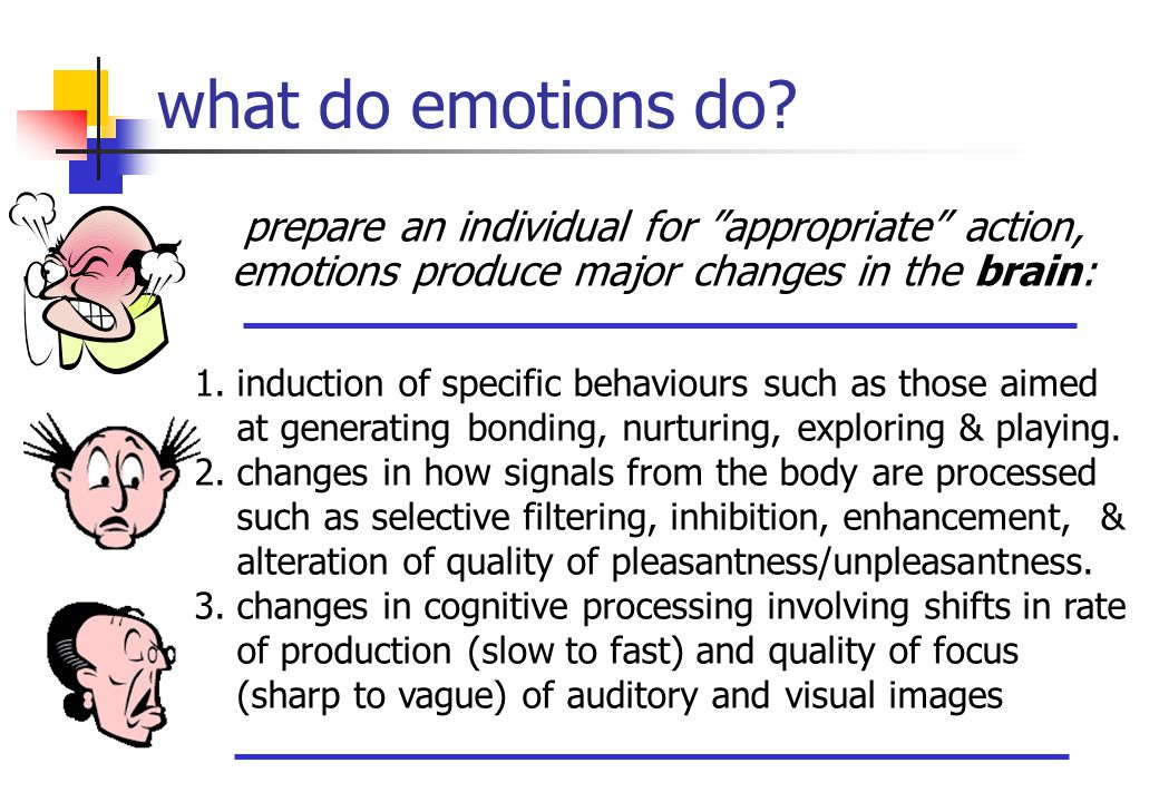 "what do emotions do? prepare an individual for ""appropriate"" action, emotions produce major changes in the brain: 1.induction of specific behaviours s"