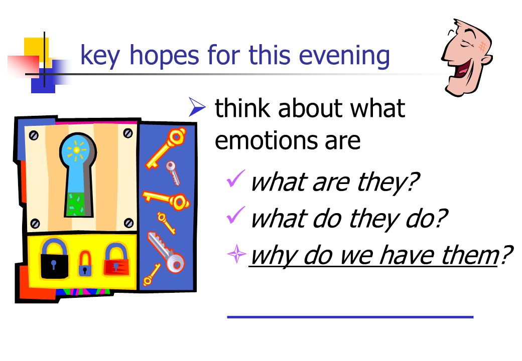key hopes for this evening  think about what emotions are what are they? what do they do?  why do we have them?