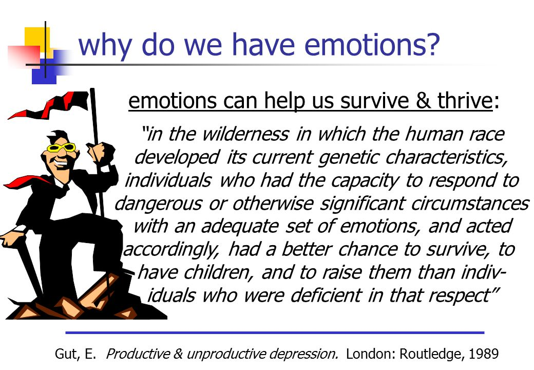 "why do we have emotions? ""in the wilderness in which the human race developed its current genetic characteristics, individuals who had the capacity to"