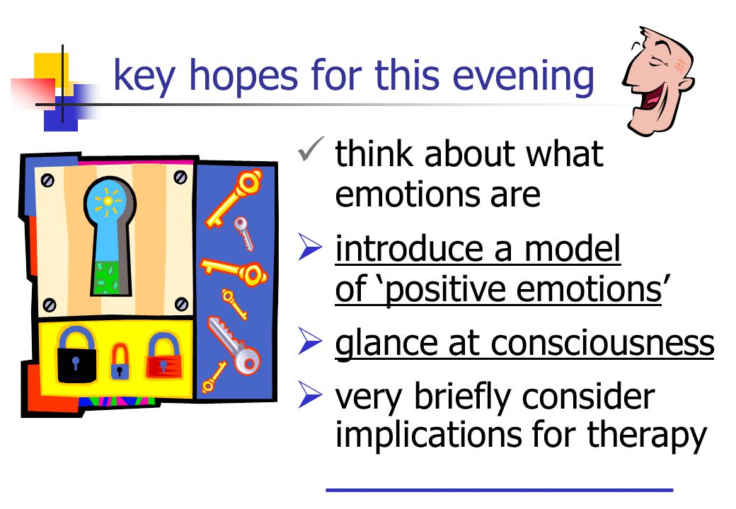 key hopes for this evening think about what emotions are  introduce a model of 'positive emotions'  glance at consciousness  very briefly consider implications for therapy