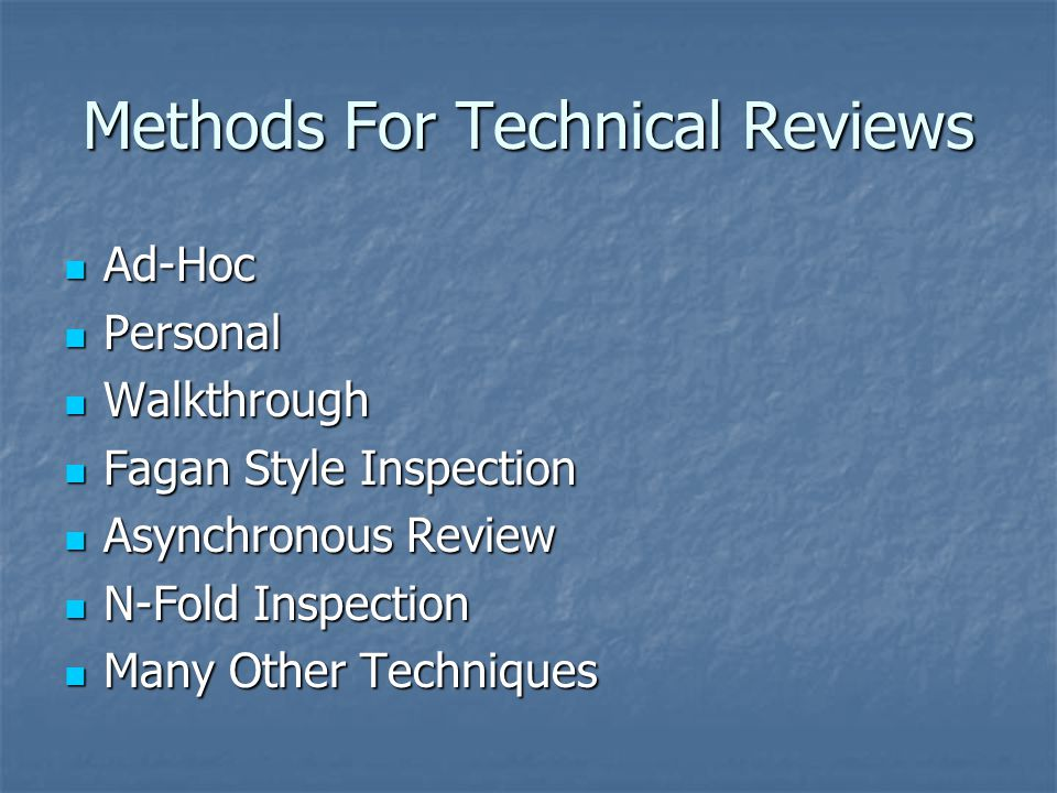 Methods For Technical Reviews Ad-Hoc Ad-Hoc Personal Personal Walkthrough Walkthrough Fagan Style Inspection Fagan Style Inspection Asynchronous Review Asynchronous Review N-Fold Inspection N-Fold Inspection Many Other Techniques Many Other Techniques