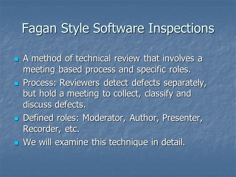 Fagan Style Software Inspections A method of technical review that involves a meeting based process and specific roles.
